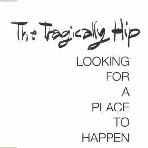 The Tragically Hip - Looking For A Place To Happen